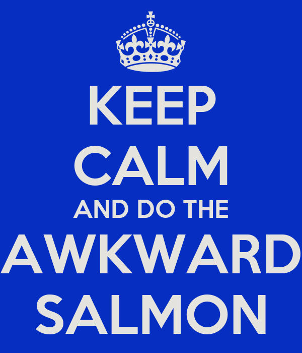 KEEP CALM AND DO THE AWKWARD SALMON