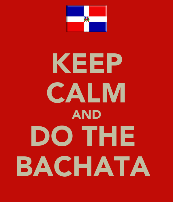 KEEP CALM AND DO THE  BACHATA