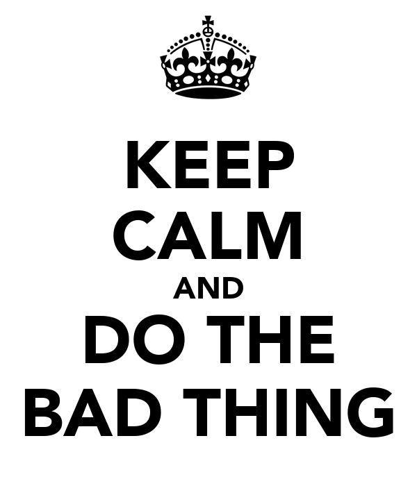 KEEP CALM AND DO THE BAD THING