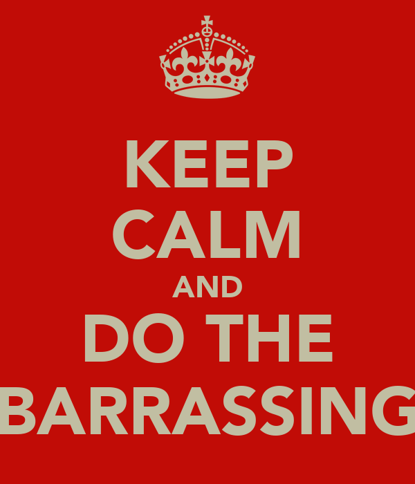 KEEP CALM AND DO THE BARRASSING