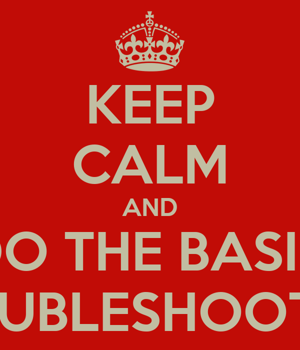 KEEP CALM AND DO THE BASIC TROUBLESHOOTING