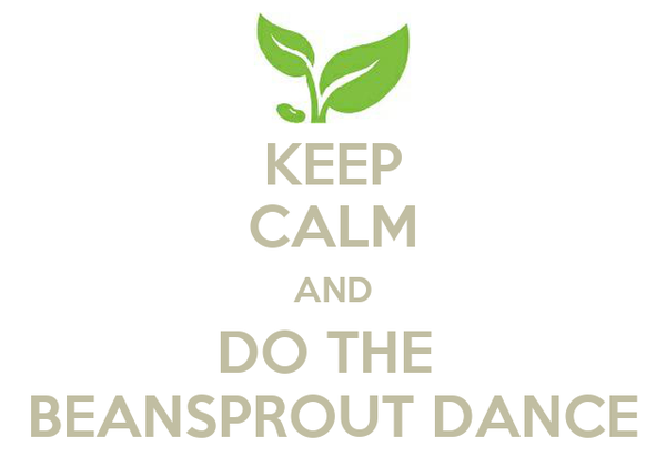 KEEP CALM AND DO THE  BEANSPROUT DANCE