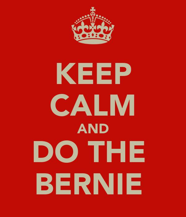 KEEP CALM AND DO THE  BERNIE