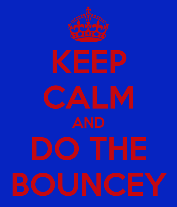 KEEP CALM AND DO THE BOUNCEY