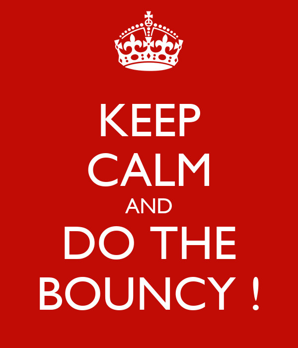 KEEP CALM AND DO THE BOUNCY !