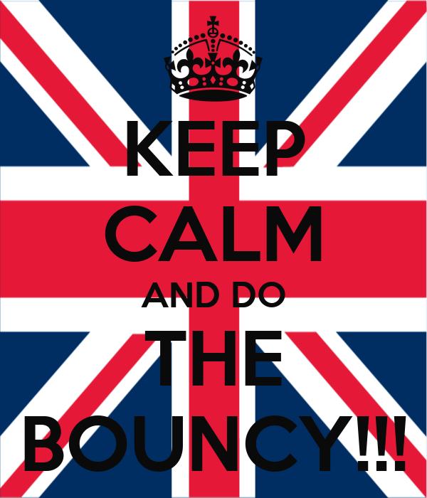 KEEP CALM AND DO THE BOUNCY!!!