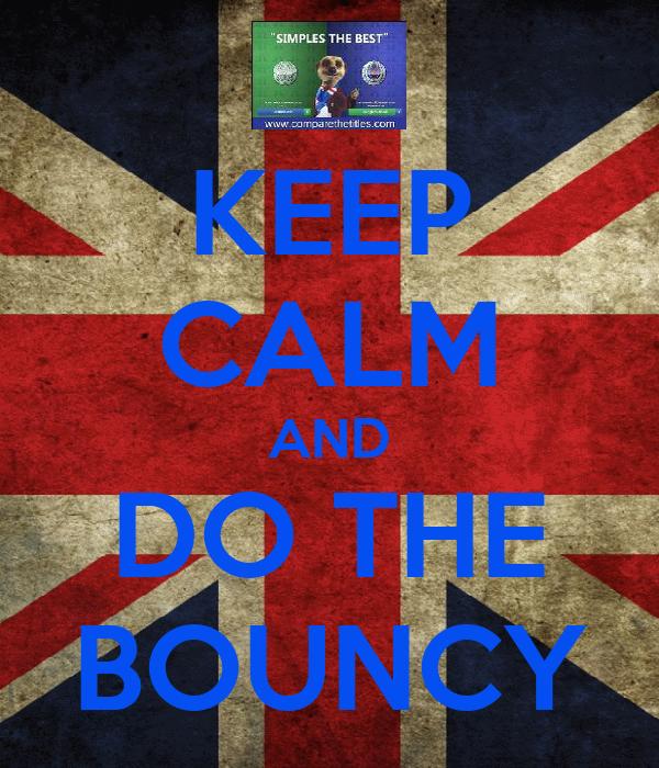 KEEP CALM AND DO THE BOUNCY