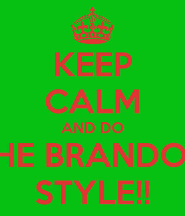 KEEP CALM AND DO THE BRANDON STYLE!!