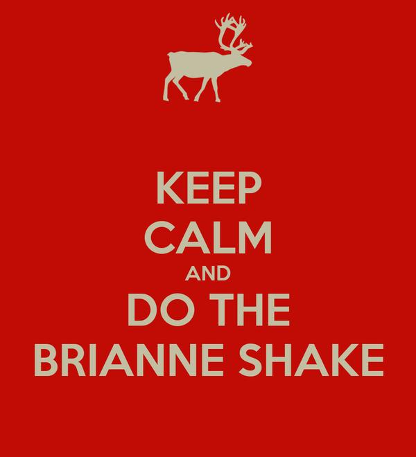 KEEP CALM AND DO THE BRIANNE SHAKE