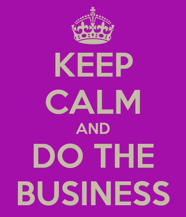 KEEP CALM AND DO THE BUSINESS