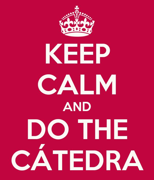 KEEP CALM AND DO THE CÁTEDRA