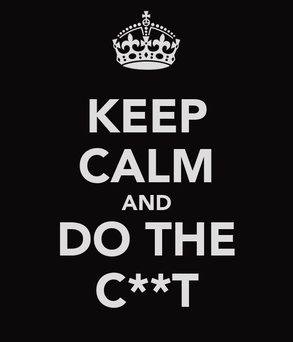 KEEP CALM AND DO THE C**T
