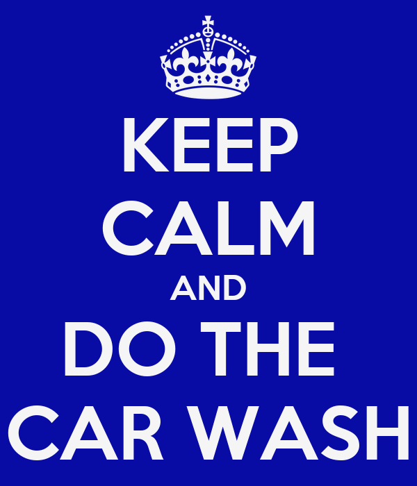 KEEP CALM AND DO THE  CAR WASH