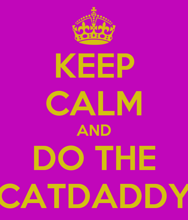 KEEP CALM AND DO THE CATDADDY