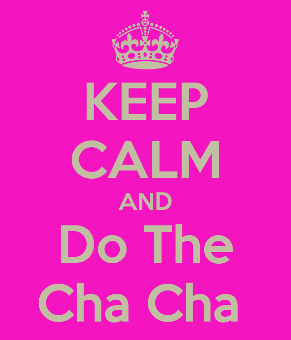 KEEP CALM AND Do The Cha Cha