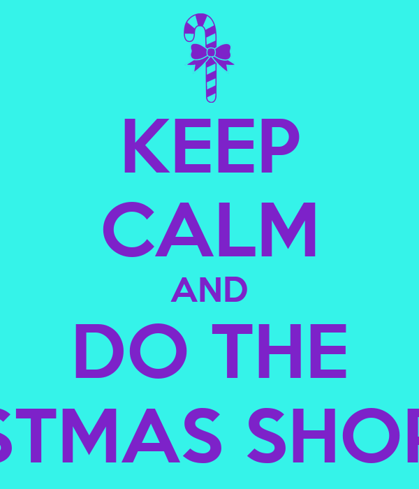 KEEP CALM AND DO THE CHRISTMAS SHOPPING