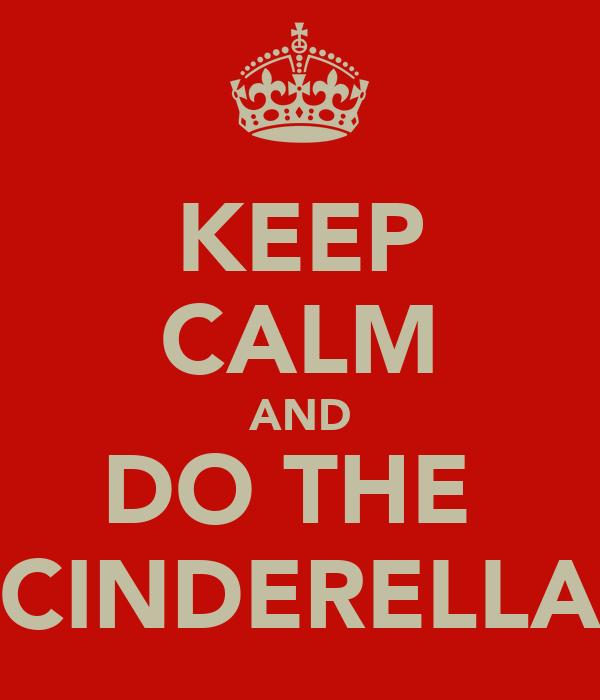 KEEP CALM AND DO THE  CINDERELLA