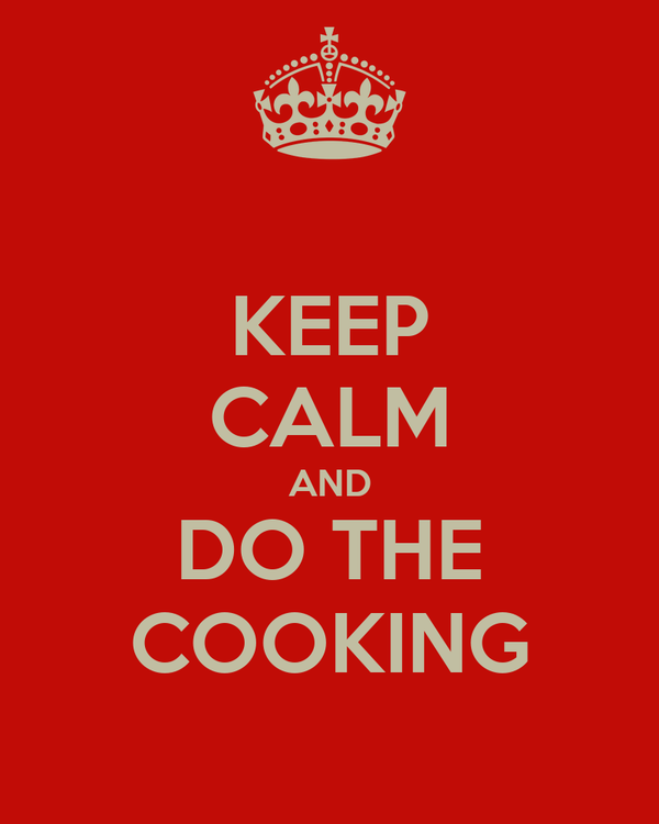 KEEP CALM AND DO THE COOKING