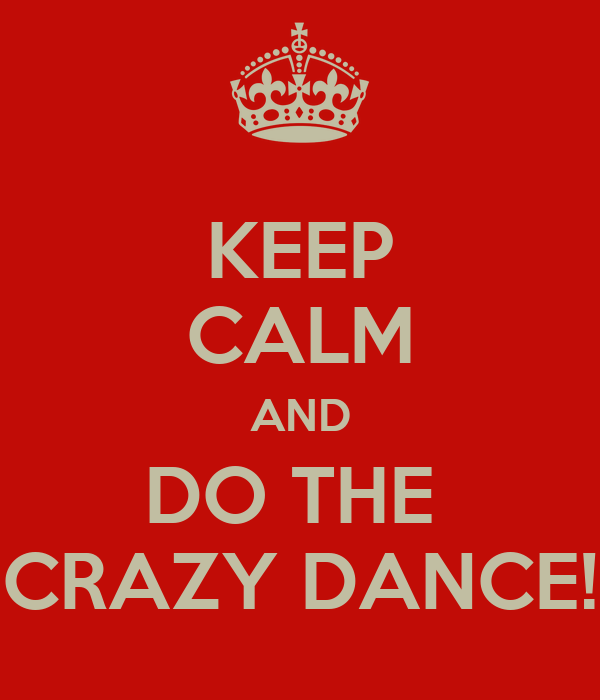 KEEP CALM AND DO THE  CRAZY DANCE!