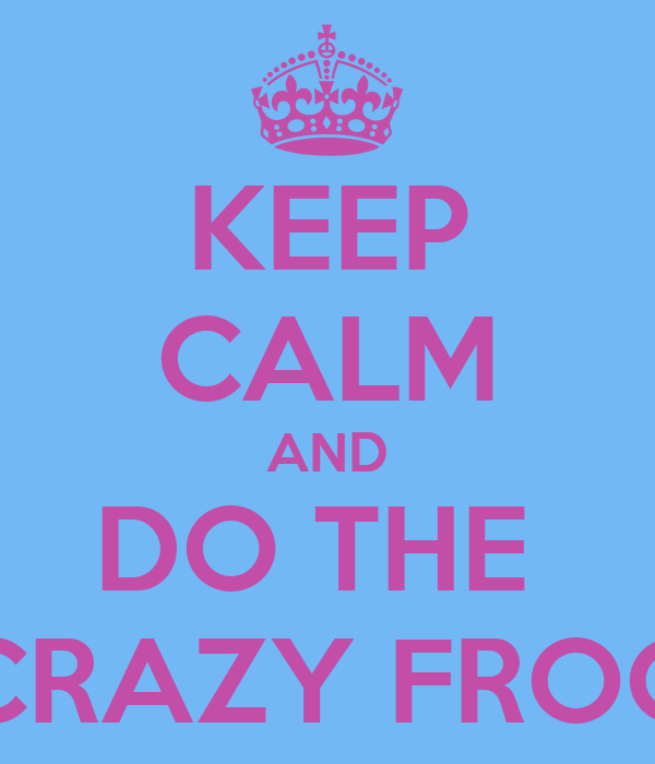 KEEP CALM AND DO THE  CRAZY FROG