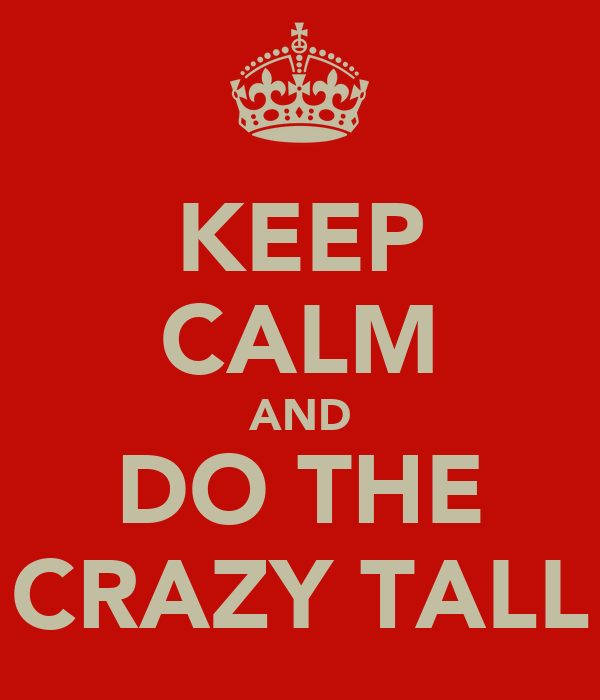 KEEP CALM AND DO THE CRAZY TALL