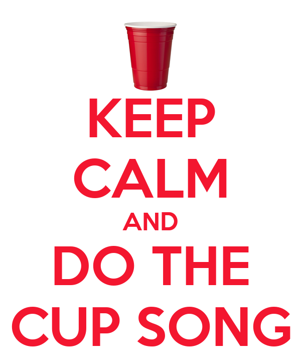 KEEP CALM AND DO THE CUP SONG