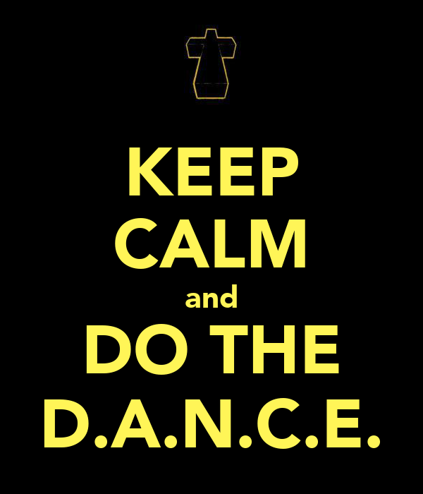 KEEP CALM and DO THE D.A.N.C.E.