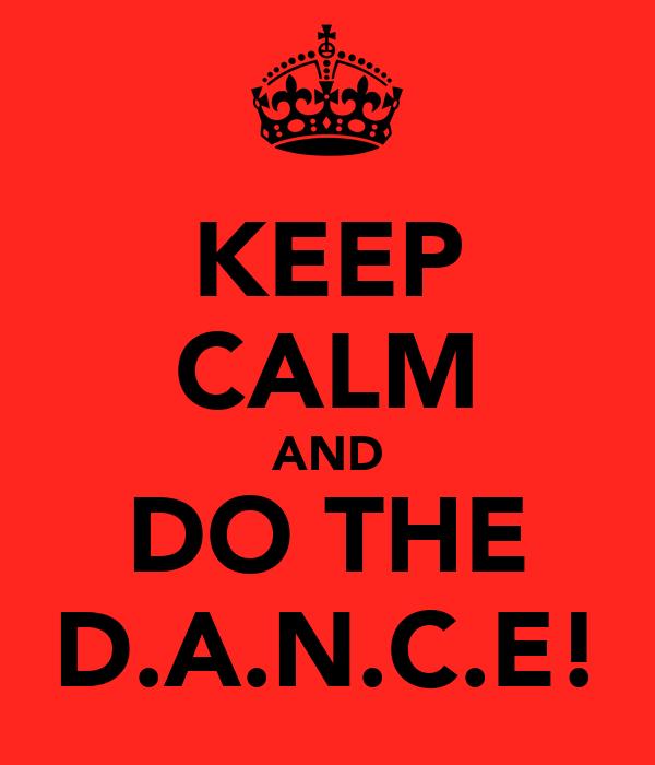 KEEP CALM AND DO THE D.A.N.C.E!