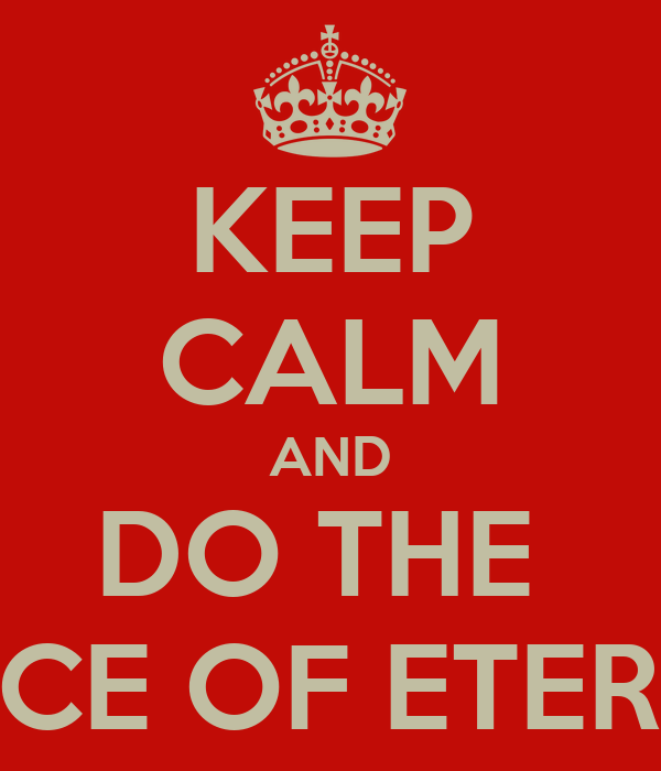 KEEP CALM AND DO THE  DANCE OF ETERNITY