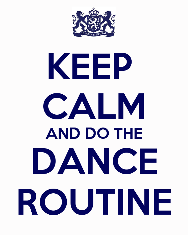 KEEP  CALM AND DO THE DANCE ROUTINE