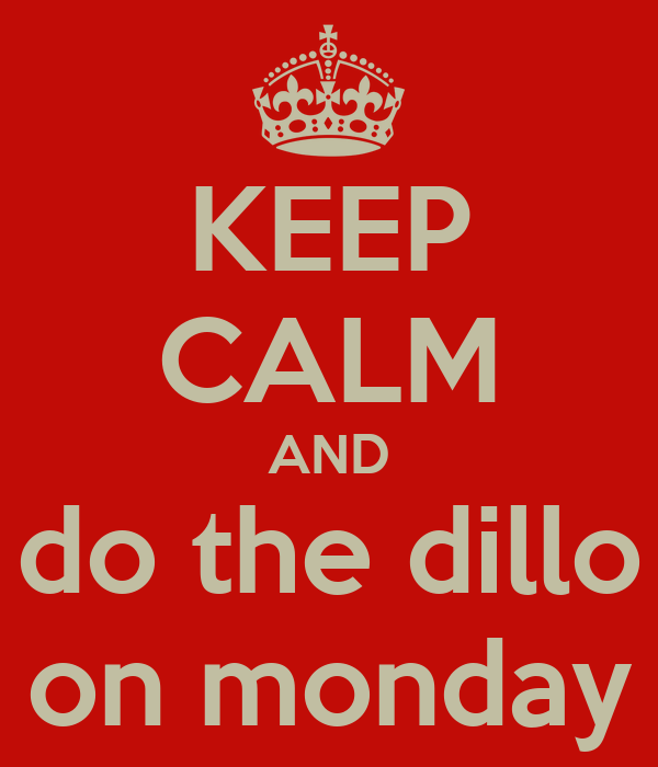 KEEP CALM AND do the dillo on monday