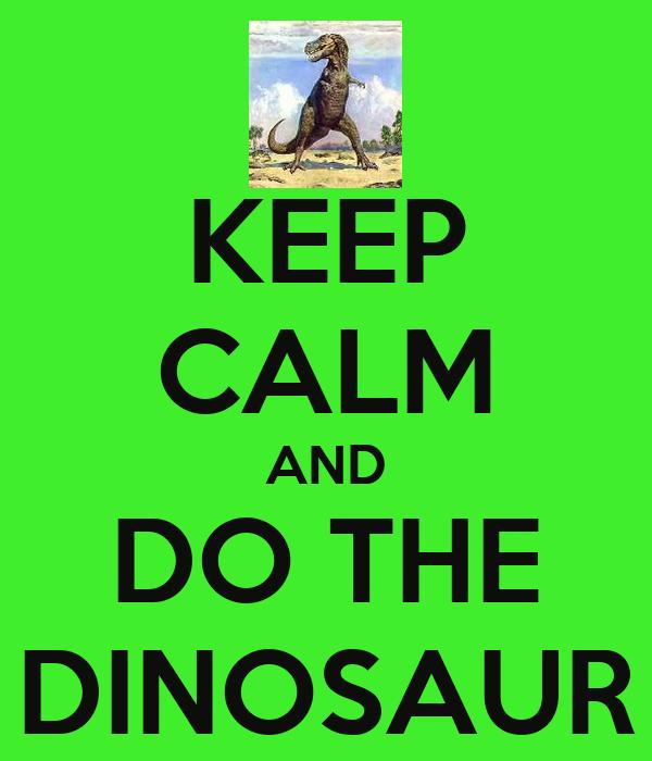 KEEP CALM AND DO THE DINOSAUR