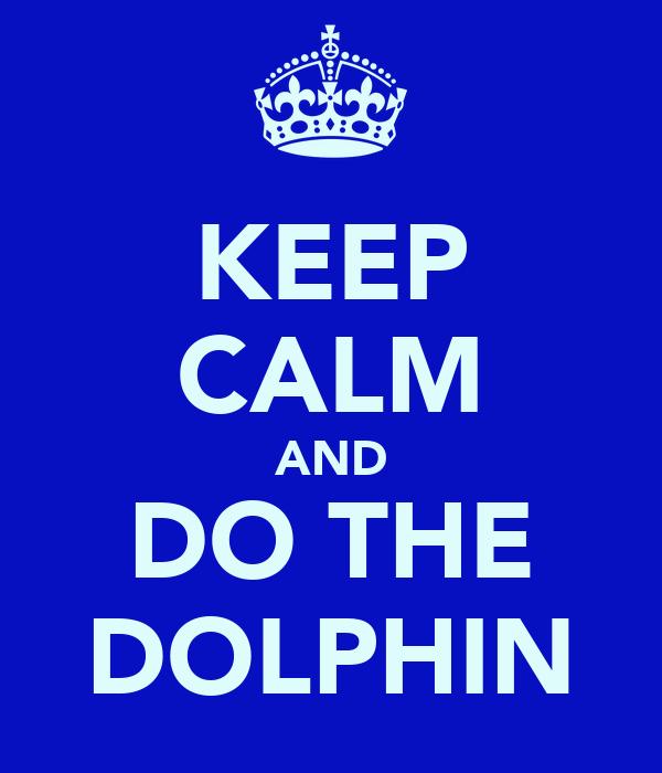KEEP CALM AND DO THE DOLPHIN