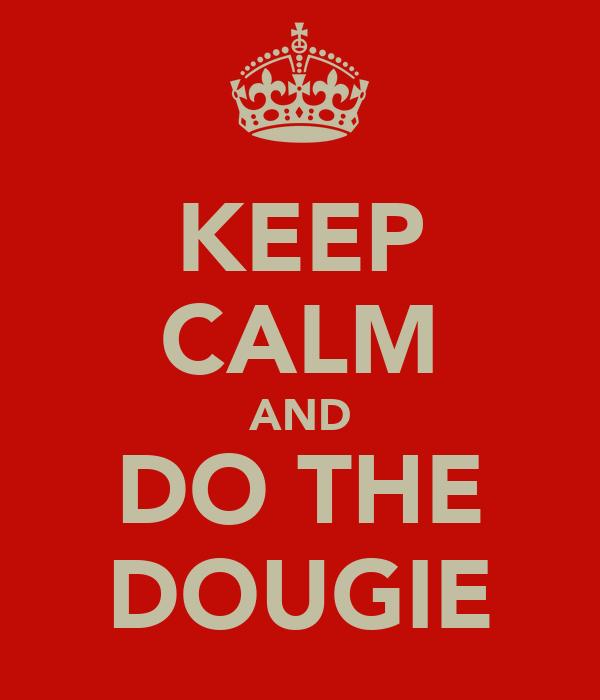 KEEP CALM AND DO THE DOUGIE