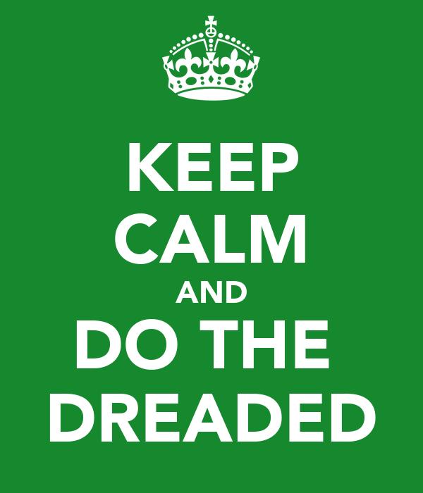 KEEP CALM AND DO THE  DREADED