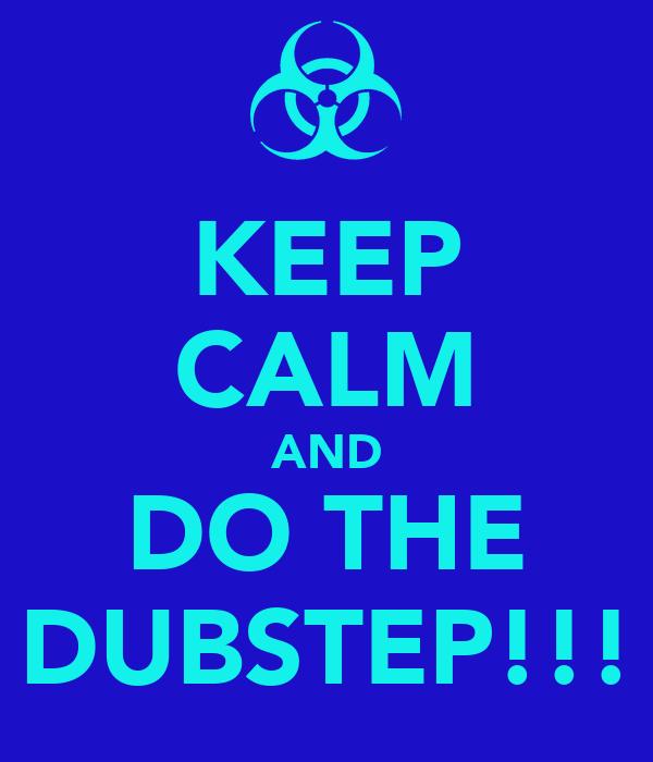 KEEP CALM AND DO THE DUBSTEP!!!