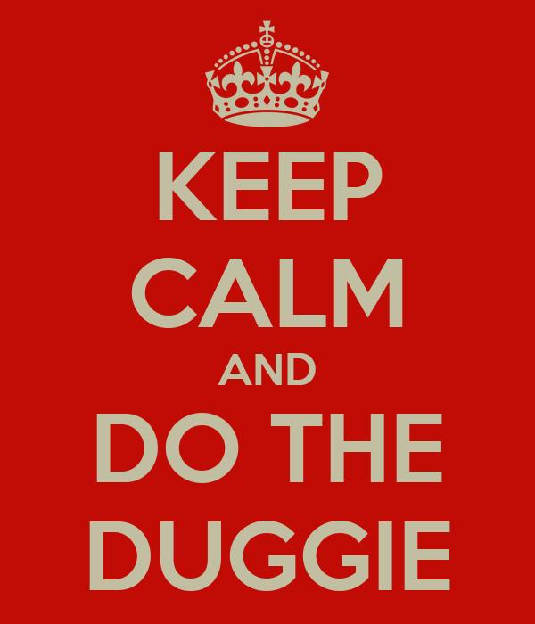 KEEP CALM AND DO THE DUGGIE
