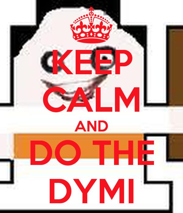 KEEP CALM AND DO THE DYMI