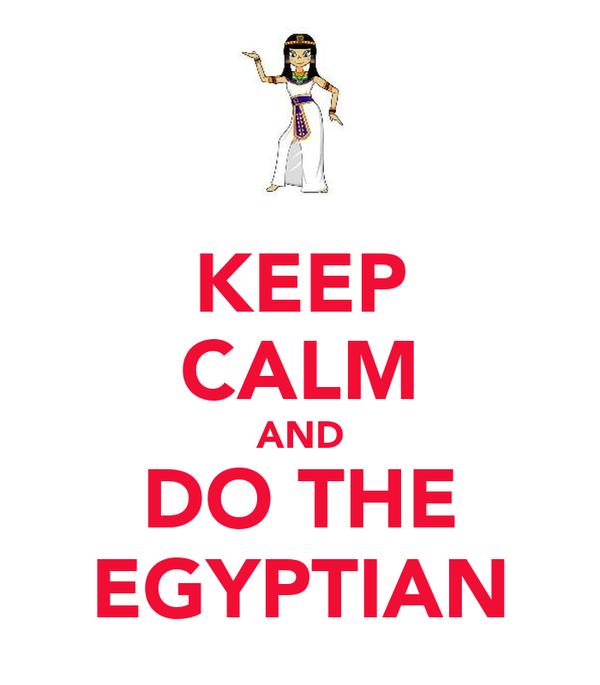 KEEP CALM AND DO THE EGYPTIAN