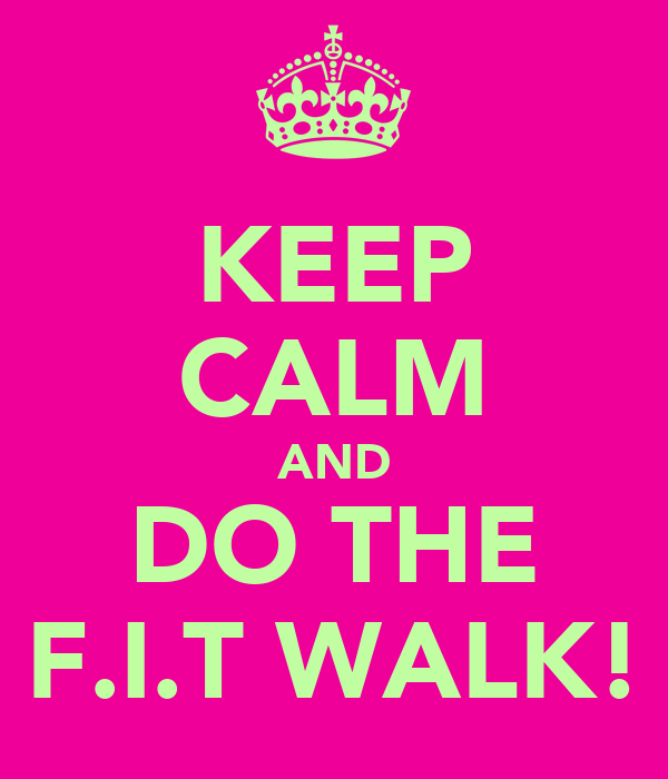 KEEP CALM AND DO THE F.I.T WALK!