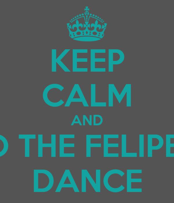 KEEP CALM AND DO THE FELIPE'S  DANCE