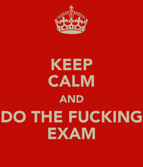 KEEP CALM AND DO THE FUCKING EXAM