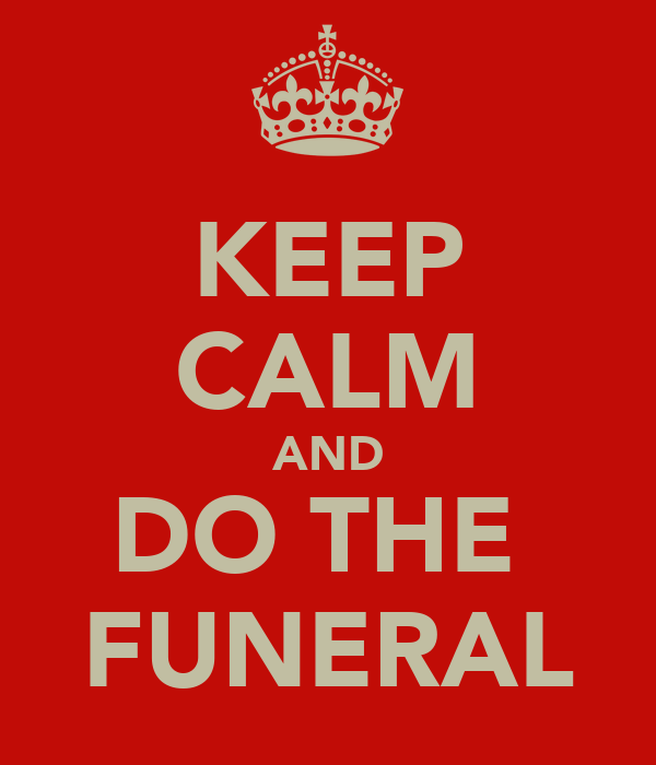 KEEP CALM AND DO THE  FUNERAL