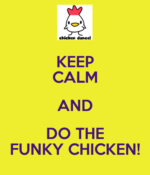 KEEP CALM AND DO THE FUNKY CHICKEN!