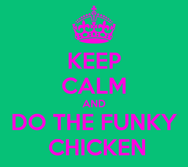 KEEP CALM AND DO THE FUNKY  CHICKEN