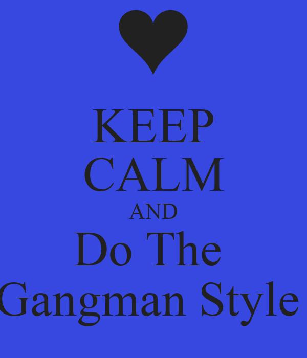 KEEP CALM AND Do The  Gangman Style