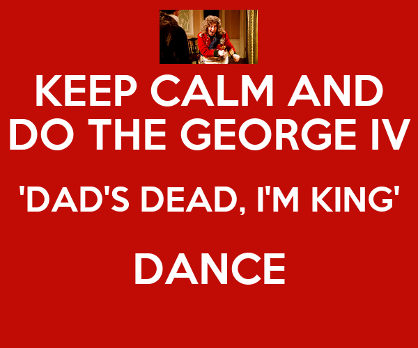 KEEP CALM AND DO THE GEORGE IV 'DAD'S DEAD, I'M KING' DANCE