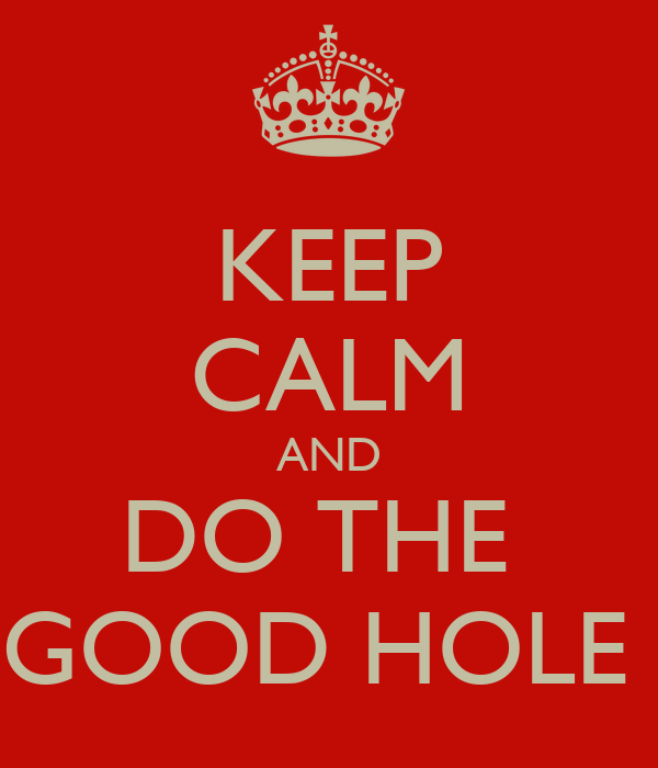 KEEP CALM AND DO THE  GOOD HOLE