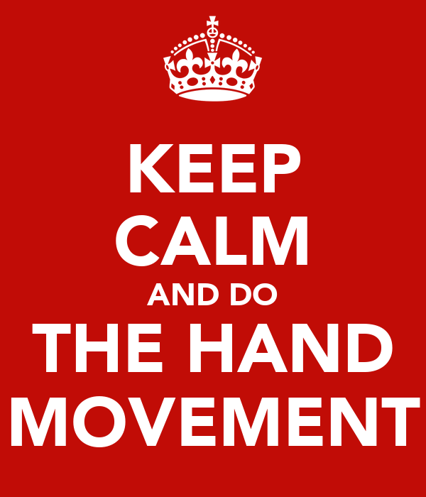 KEEP CALM AND DO THE HAND MOVEMENT