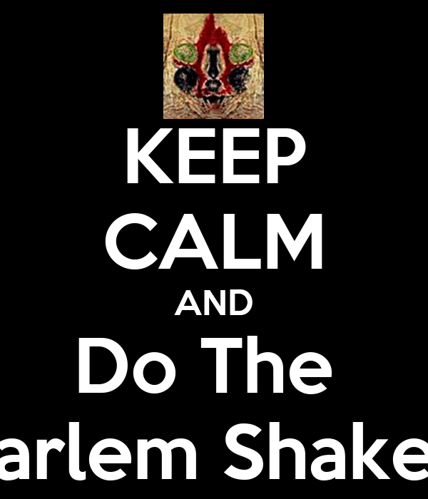 KEEP CALM AND Do The  Harlem Shake...